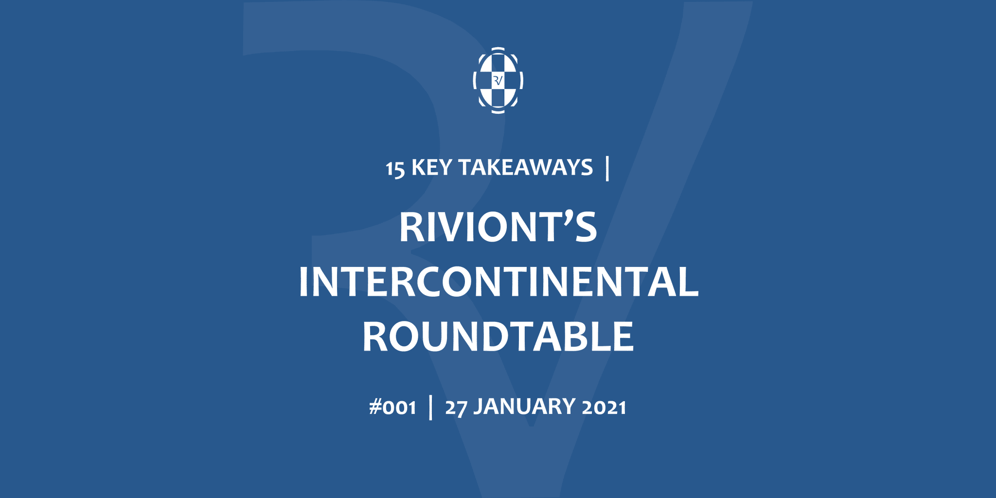 15 KEY TAKEAWAYS RIVIONT'S INTERCONTINENTAL ROUNDTABLES 27 JANUARY 2021