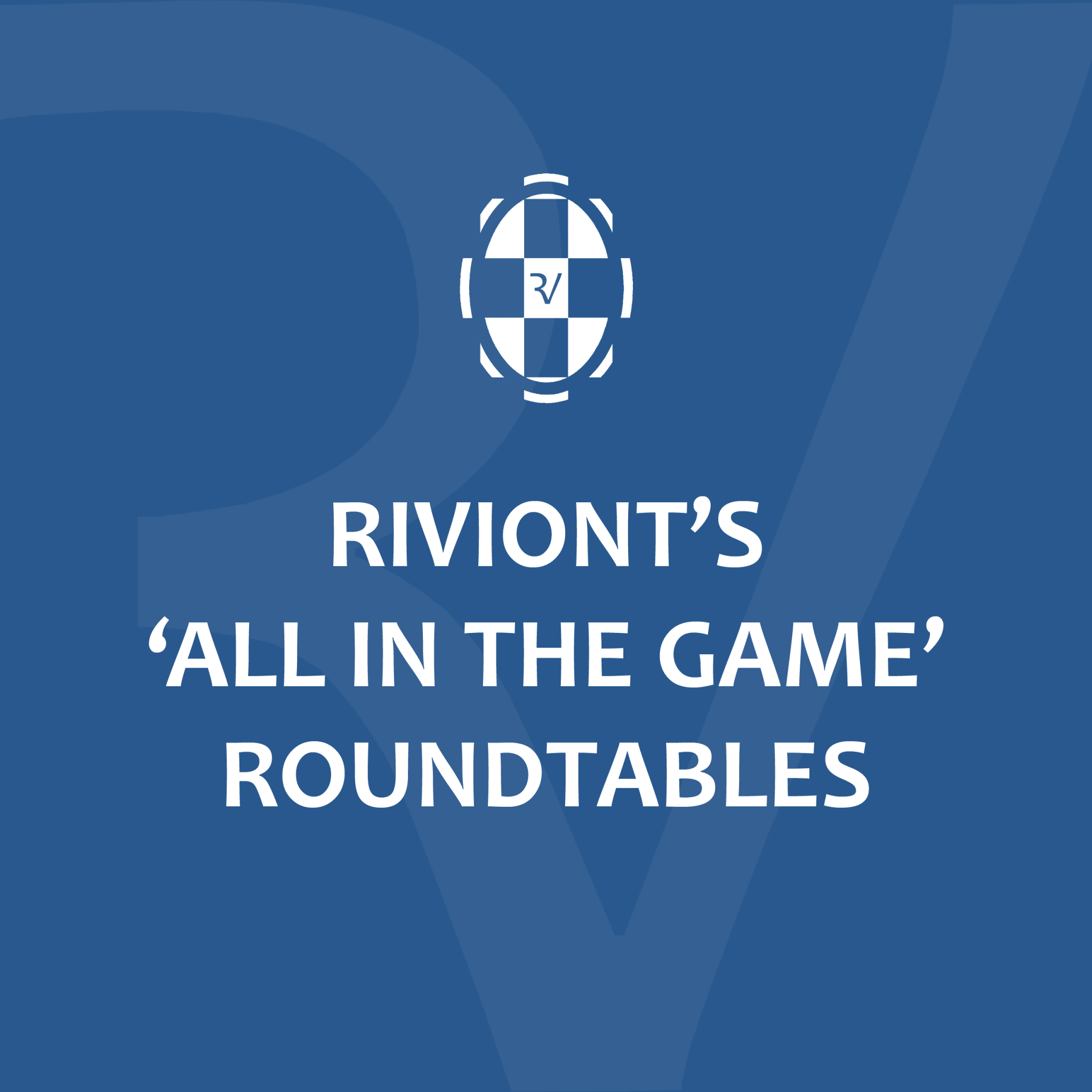 RIVIONT'S 'ALL IN THE GAME' ROUNDTABLES