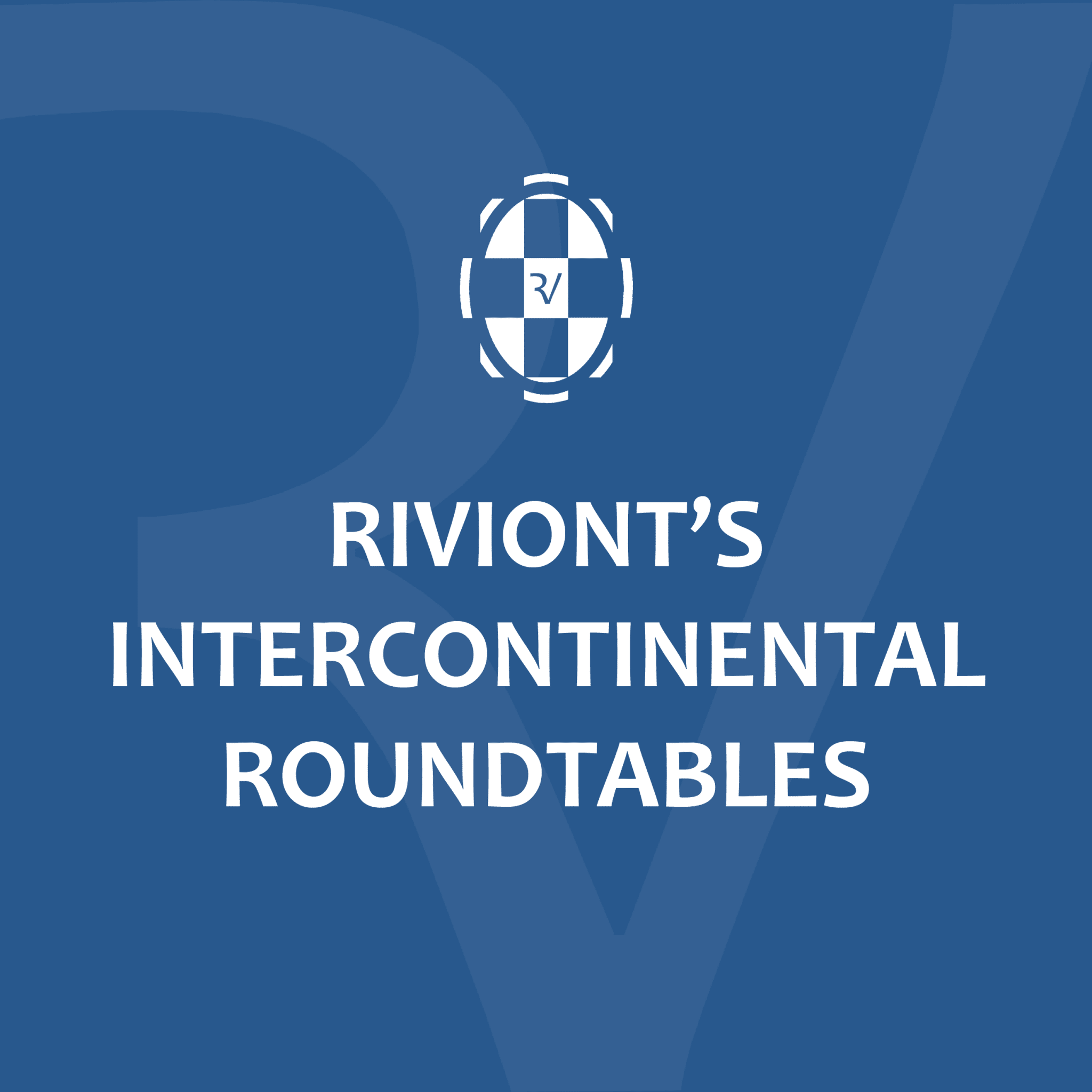 RIVIONT'S INTERCONTINENTAL ROUNDTABLES